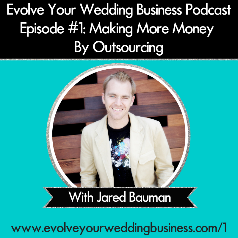 Evolve Your Wedding Business Podcast Episode #1: Making More Money By Outsourcing with Jared Bauman