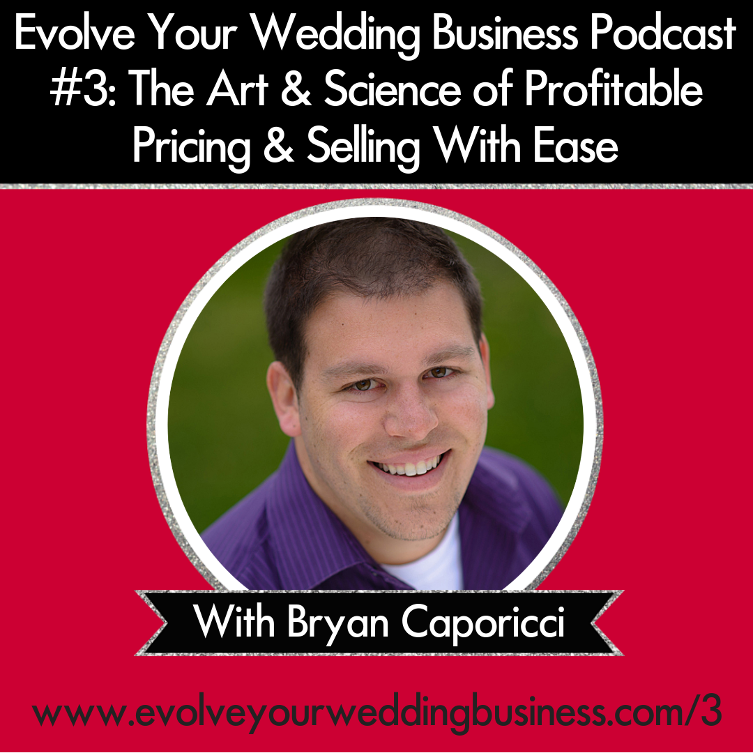 Evolve Your Wedding Business Podcast Episode #3: The Art & Science of Profitable Pricing & Selling With Ease with Bryan Caporicci