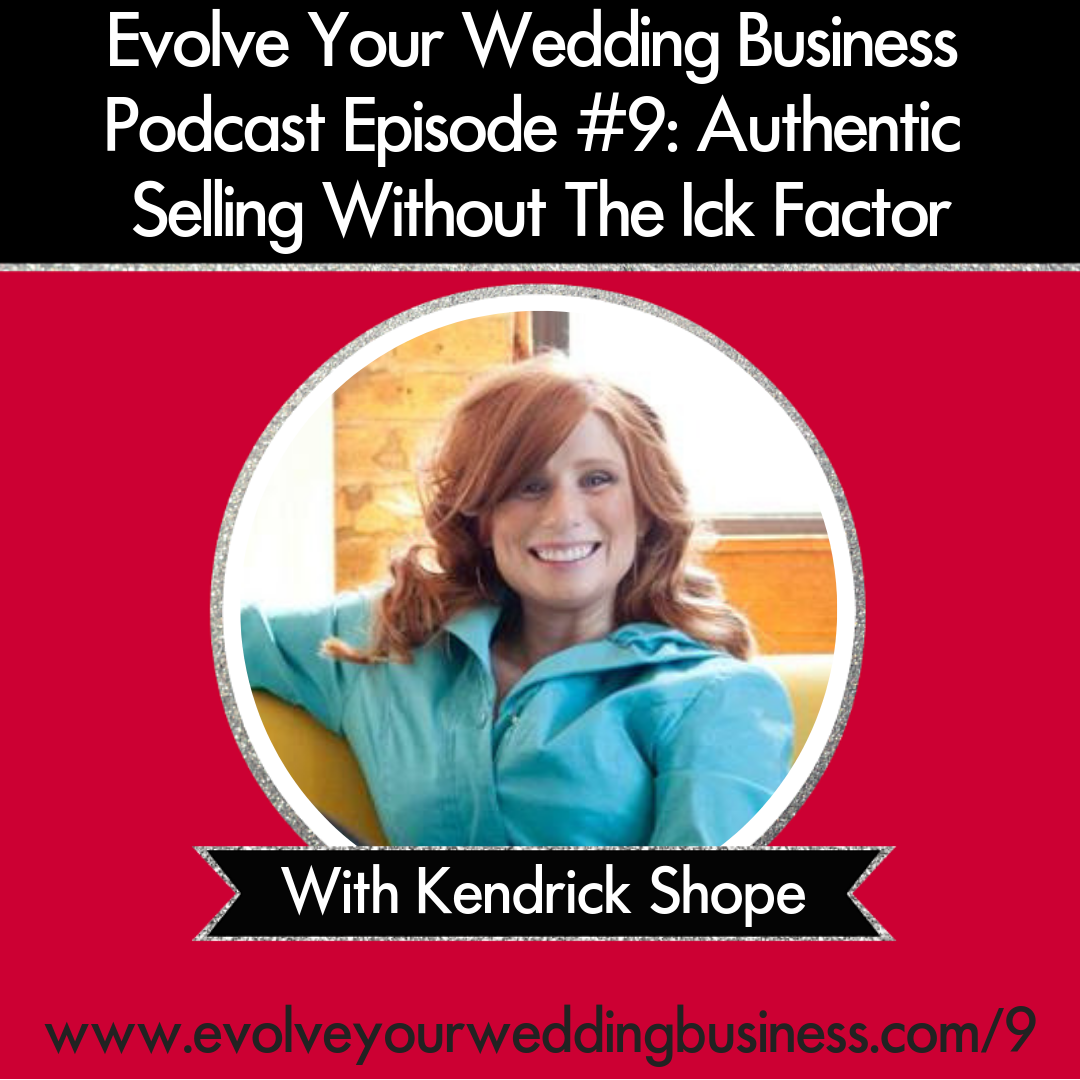 Evolve Your Wedding Business Podcast Episode #9: Authentic Selling Without The Ick Factor With Kendrick Shope