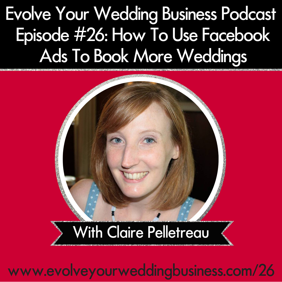 Evolve Your Wedding Business  Podcast Episode #26: How To Use Facebook Ads To Book More Weddings With Claire Pelletreau