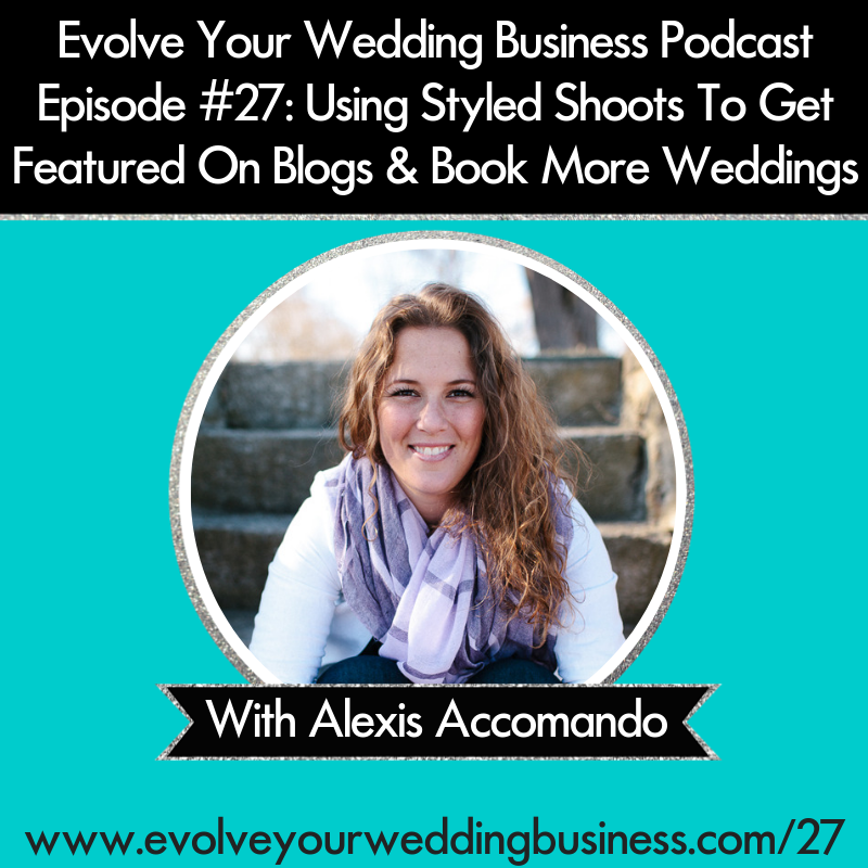 Evolve Your Wedding Business  Podcast Episode #27: Using Styled Shoots To Get Featured On Blogs & Book More Weddings with Alexis Accomando