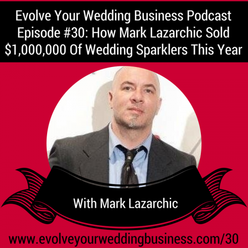 Episode 30: How Mark Lazarchic Sold $1,000,000 Of Wedding Sparklers This Year