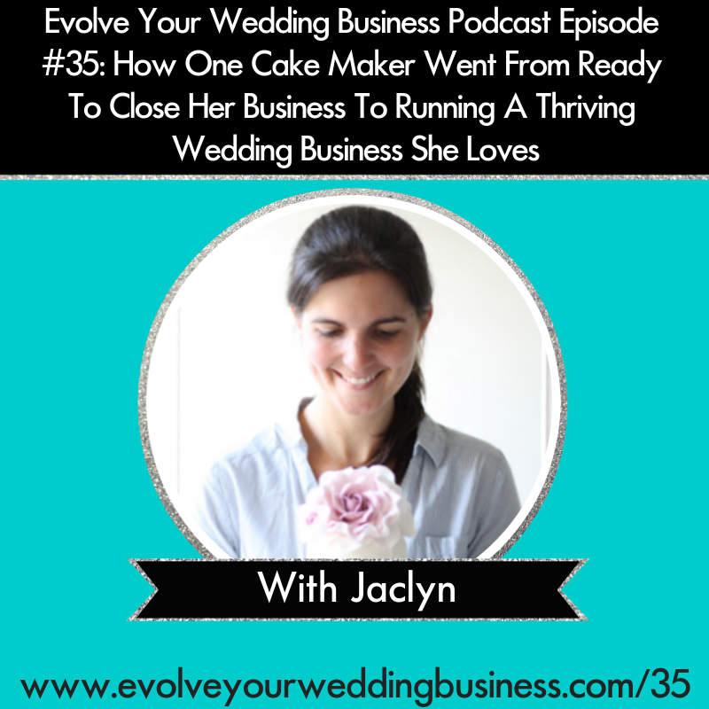 Evolve Your Wedding Business Podcast Episode #35: How One Cake Maker Went From Ready To Close Her Business To Running A Thriving Wedding Business She Loves With Jaclyn