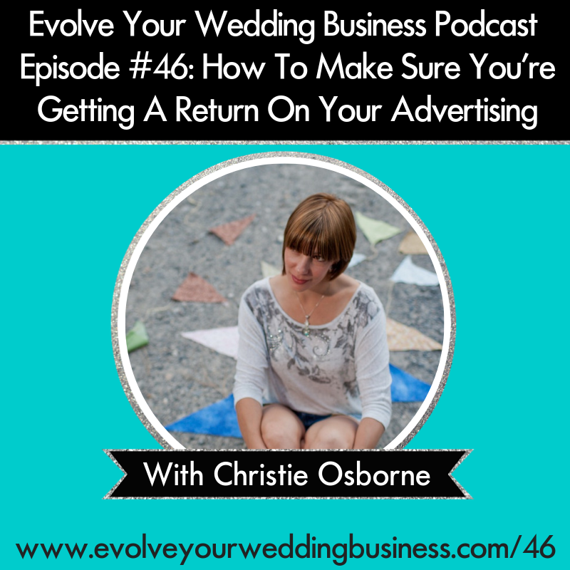 Evolve Your Wedding Business Podcast Episode #46: How To Make Sure You're Getting A Return On Your Advertising with Christie Osborne
