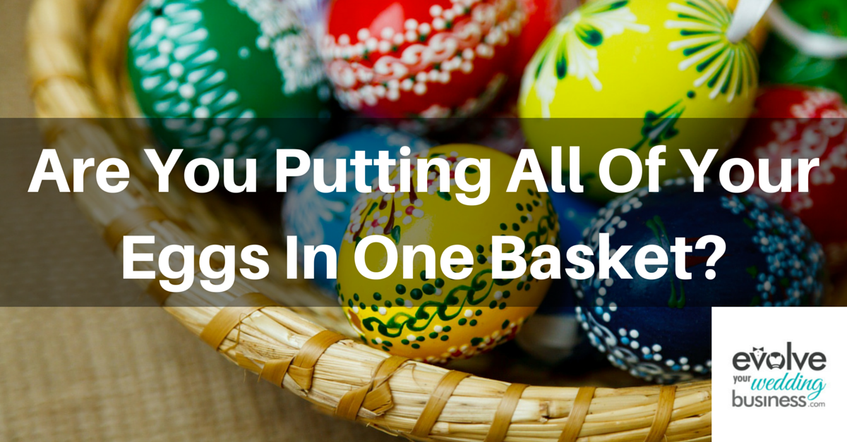 Are you putting all of your eggs in one basket in your wedding business?