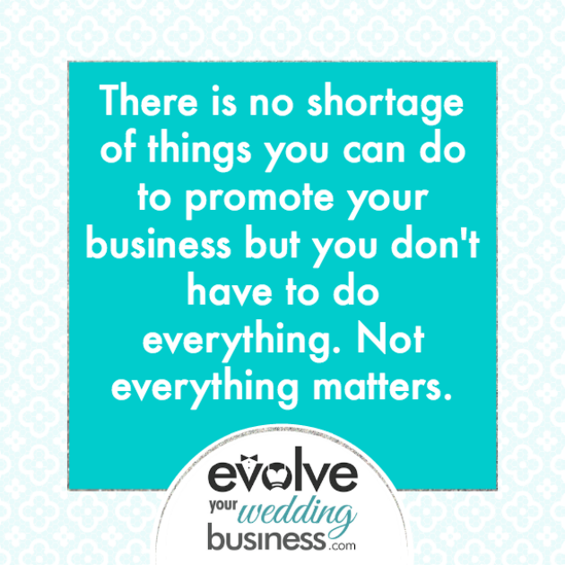 There is no shortage of things you can do to promote your business but you don't have to do everything. Not everything matters.