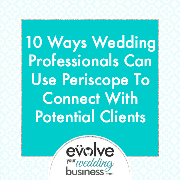 10 Ways Wedding Professionals Can Use Periscope To Connect With Potential Clients