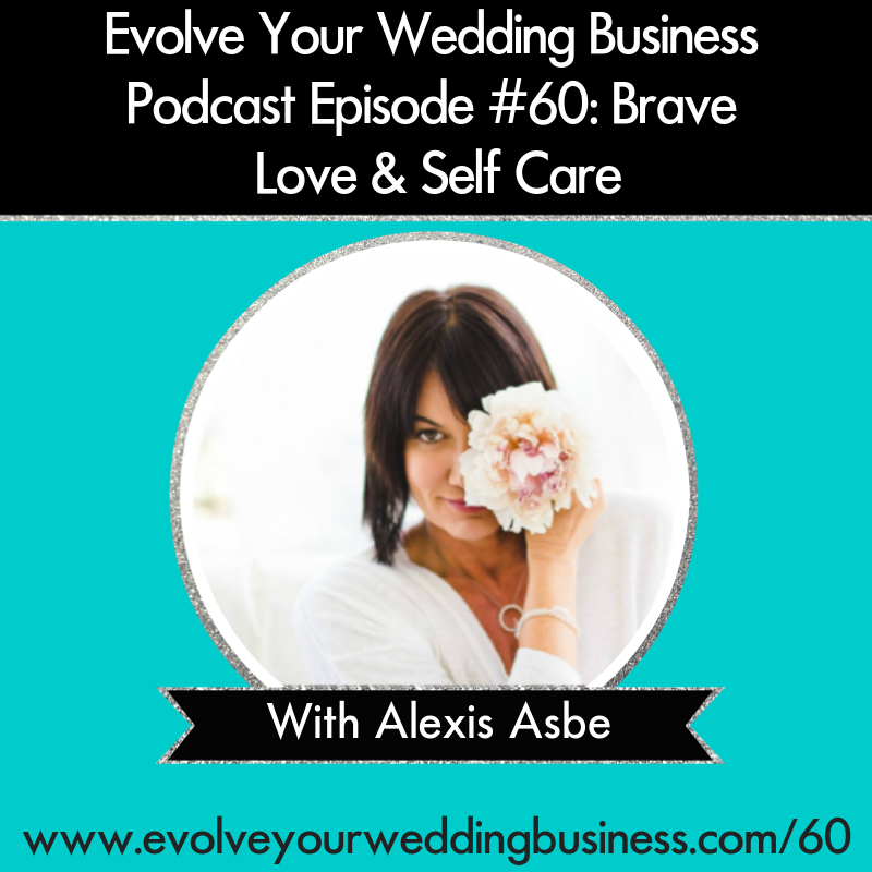 Evolve Your Wedding Business Podcast Episode #60: Brave Love & Self Care with Alexis Asbe