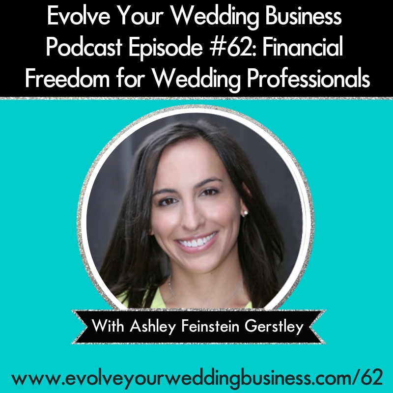 Evolve Your Wedding Business Podcast Episode #62: Financial Freedom for Wedding Professionals with Ashley Feinstein Gerstley