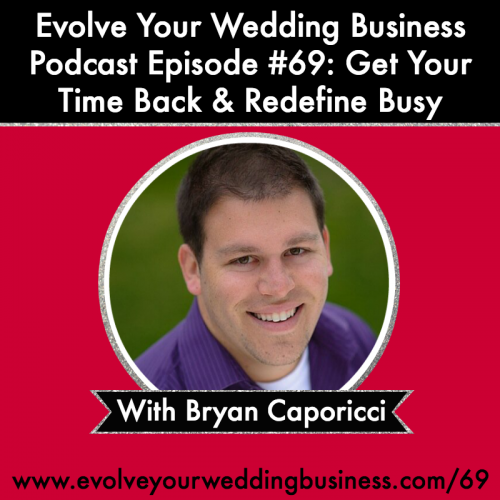 Episode 69: Get Your Time Back & Redefine Busy with Bryan Caporicci