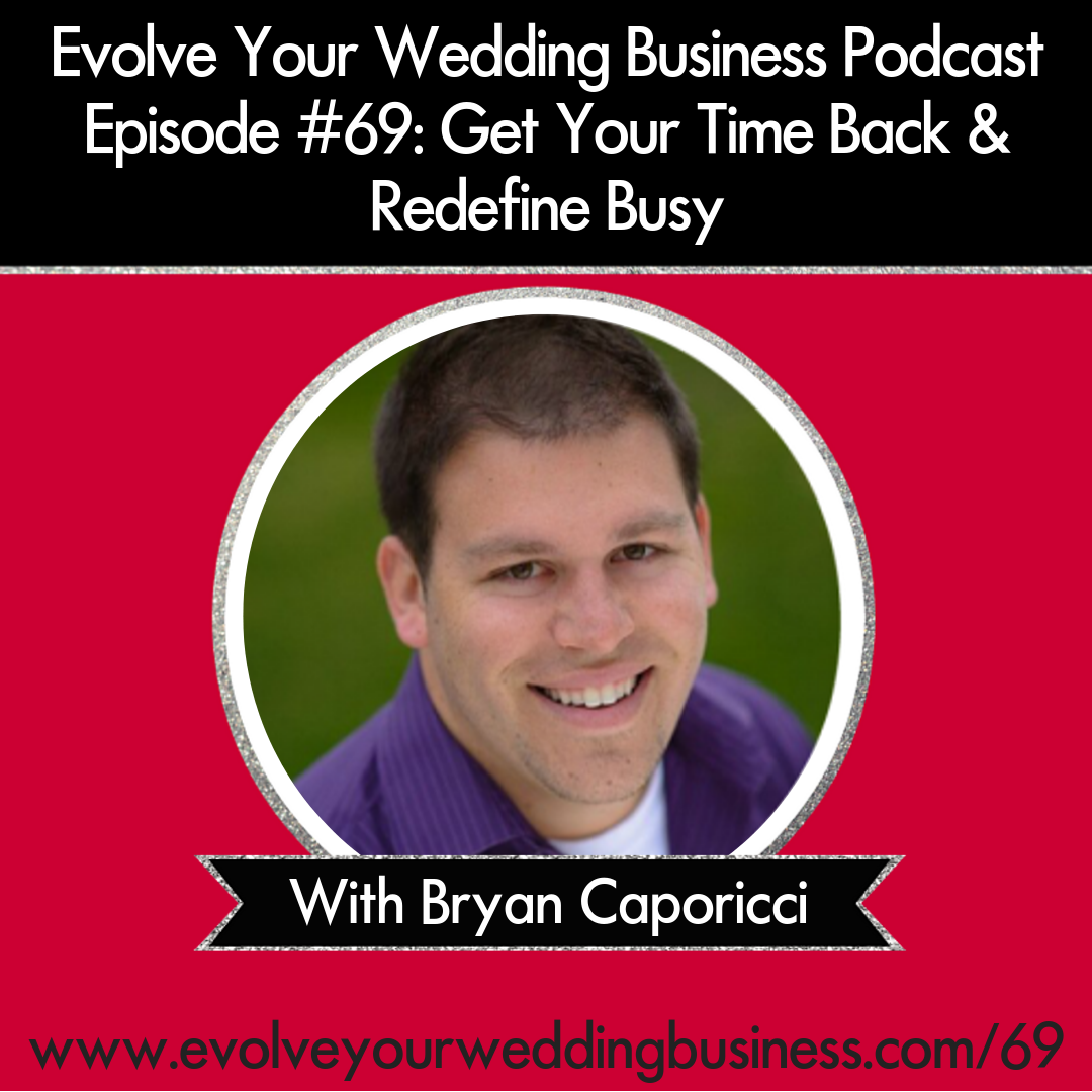 Evolve Your Wedding Business  Podcast Episode #69: Get Your Time Back & Redefine Busy with Bryan Caporicci