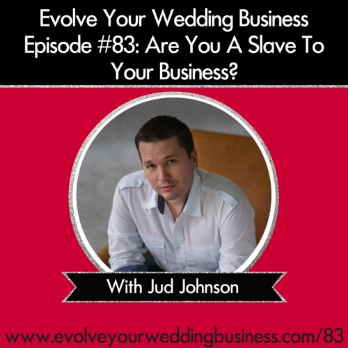 Episode 83: Are You A Slave To Your Wedding Business? With Jud Johnson