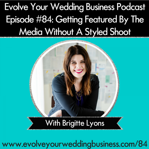 Episode 84: Getting Your Wedding Business Featured By The Media Without A Styled Shoot With Brigitte Lyons