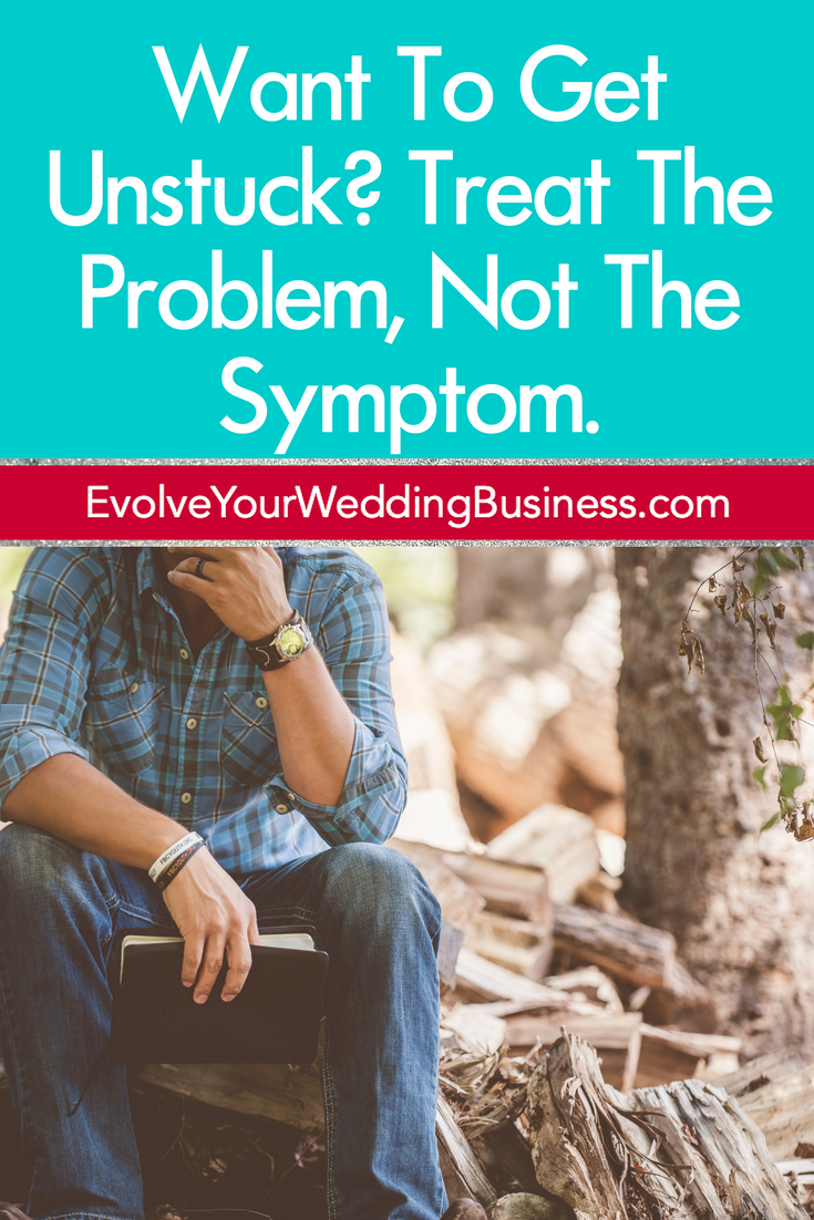 Want To Get Unstuck? Treat The Problem, Not The Symptom.