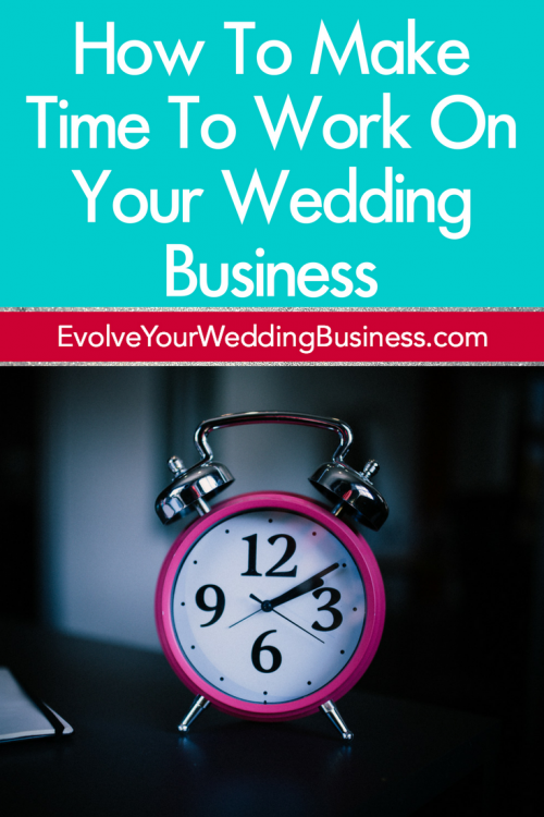 How To Make Time To Work On Your Wedding Business