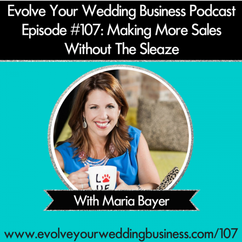 Episode 107: Making More Sales Without The Sleaze with Maria Bayer