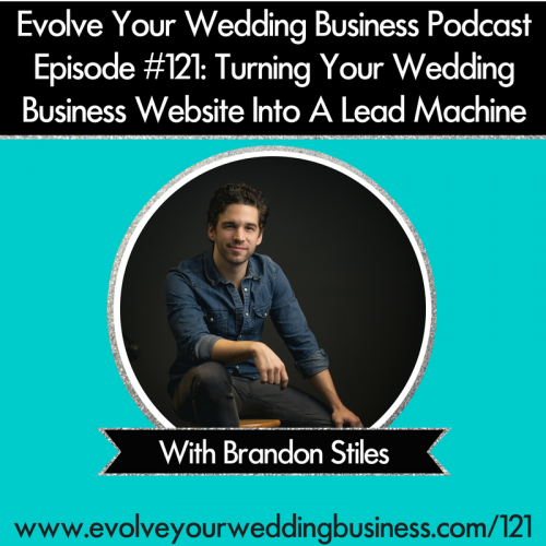 Episode 121: Turning Your Wedding Business Website Into A Lead Machine with Brandon Stiles