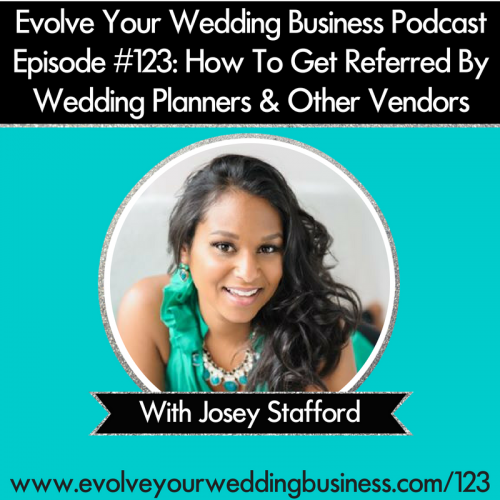 Episode 123: How To Get Referred By Wedding Planners & Other Vendors with Josey Stafford