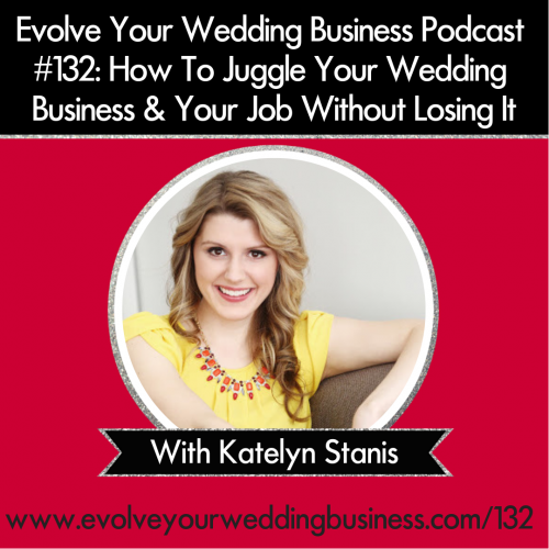 Episode 132: How To Juggle Your Wedding Business & Your Job Without Losing It with Katelyn Stanis