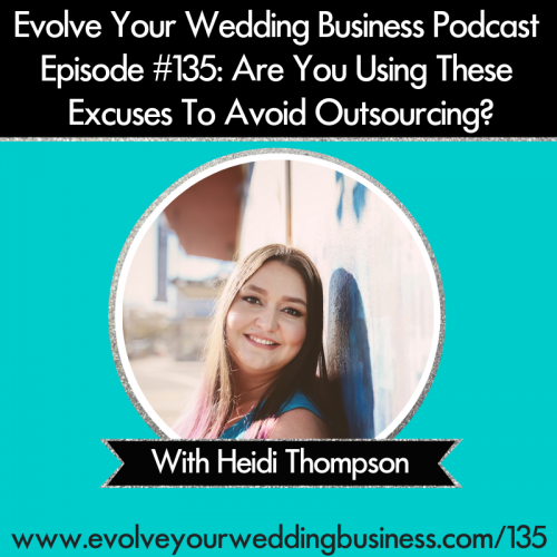 Episode 135: Are You Using These Excuses To Avoid Outsourcing In Your Wedding Business?