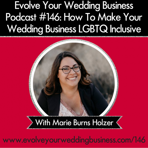 Episode 146: How To Make Your Wedding Business LGBTQ Inclusive with Marie Burns Holzer