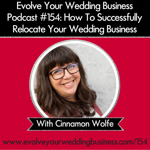 Episode 154: How To Successfully Relocate Your Wedding Business with Cinnamon Wolfe