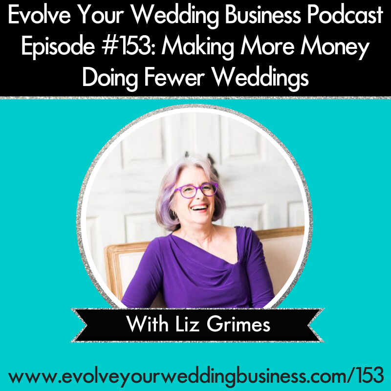 Evolve Your Wedding Business Podcast Episode #153: Making More Money Doing Fewer Weddings With Liz Grimes