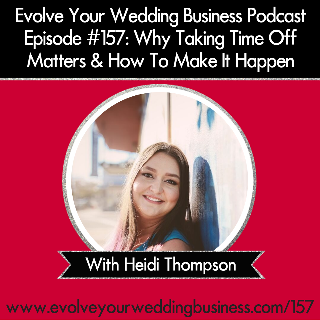 Evolve Your Wedding Business Podcast Episode #157: Why Taking Time Off Matters & How To Make It Happen with Heidi Thompson