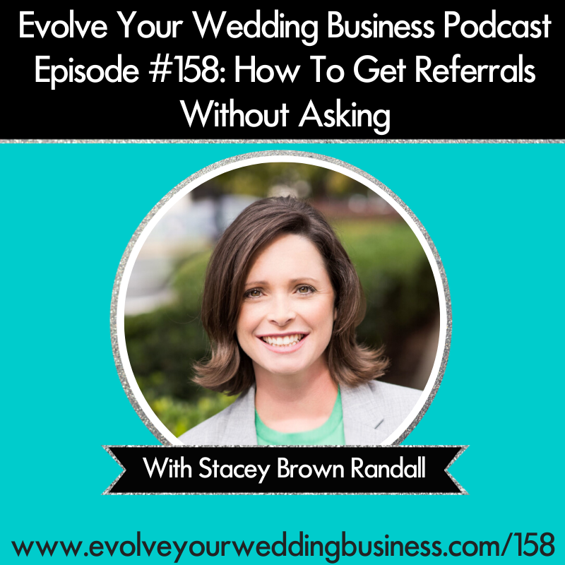Evolve Your Wedding Business Podcast Episode #158: How To Get Referrals Without Asking with Stacey Brown Randall