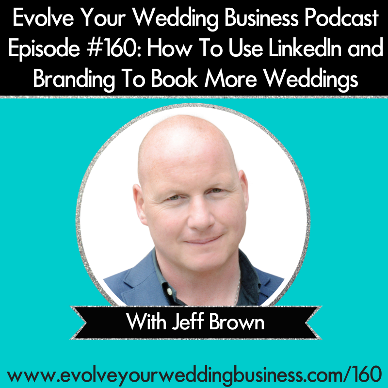 Evolve Your Wedding Business Podcast Episode #160: How To Use LinkedIn and Branding To Book More Weddings With Jeff Brown
