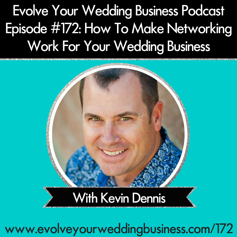 The Evolve Your Wedding Business Podcast Episode #172 How To Make Networking Work For Your Wedding Business with Kevin Dennis