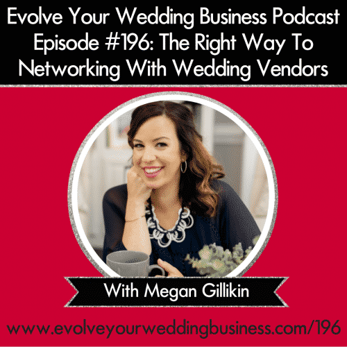 Episode 196: The Right Way To Networking With Wedding Vendors with Megan Gillikin