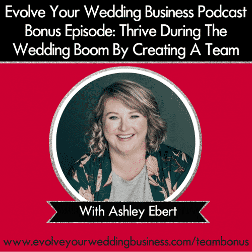 Bonus Episode: Thrive During The Wedding Boom By Creating A Team with Ashley Ebert